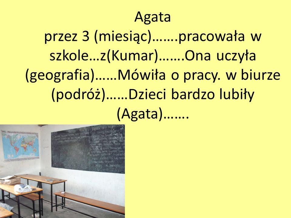 Agata przez 3 (miesiąc)…….pracowała w szkole…z(Kumar)…….Ona uczyła (geografia)……Mówiła o pracy.