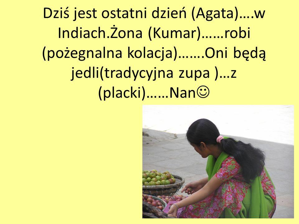 Dziś jest ostatni dzień (Agata)….w Indiach.Żona (Kumar)……robi (pożegnalna kolacja)…….Oni będą jedli(tradycyjna zupa )…z (placki)……Nan