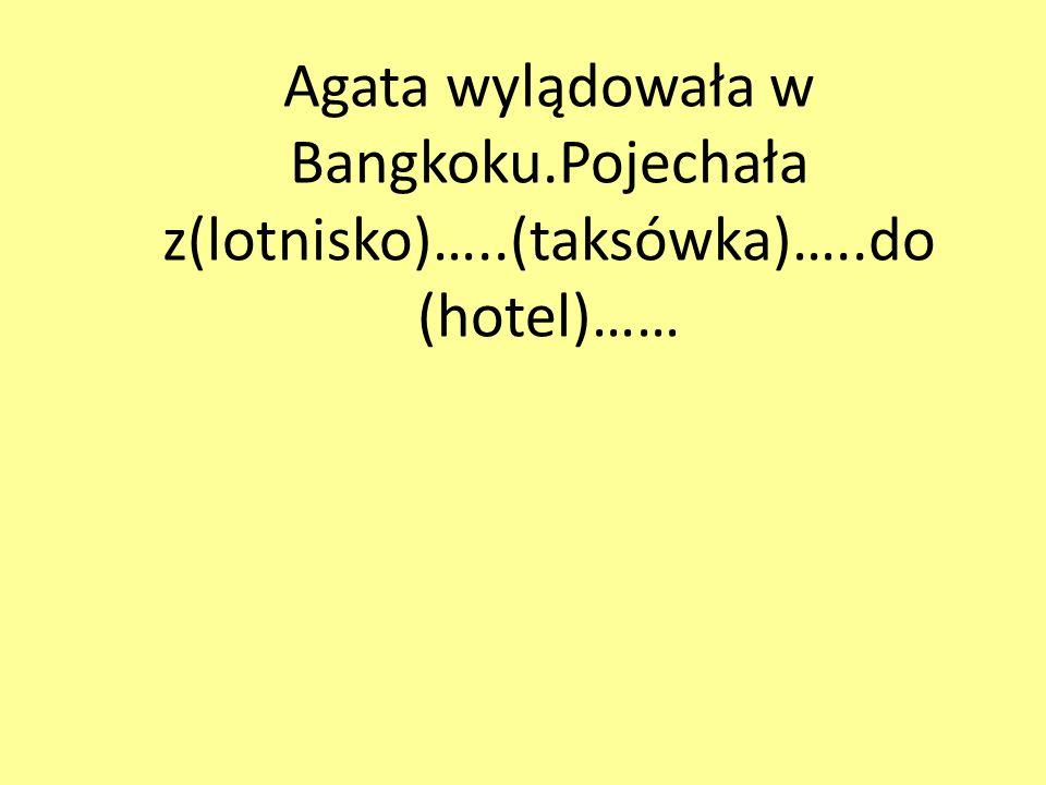 Agata wylądowała w Bangkoku.Pojechała z(lotnisko)…..(taksówka)…..do (hotel)……