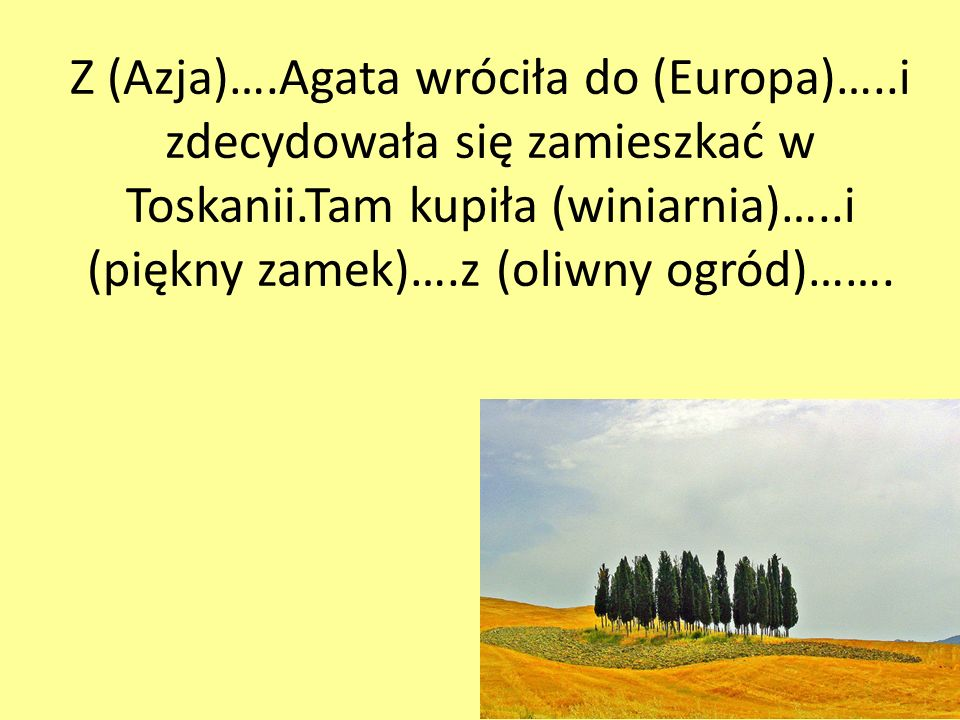 Z (Azja)….Agata wróciła do (Europa)…..i zdecydowała się zamieszkać w Toskanii.Tam kupiła (winiarnia)…..i (piękny zamek)….z (oliwny ogród)…….