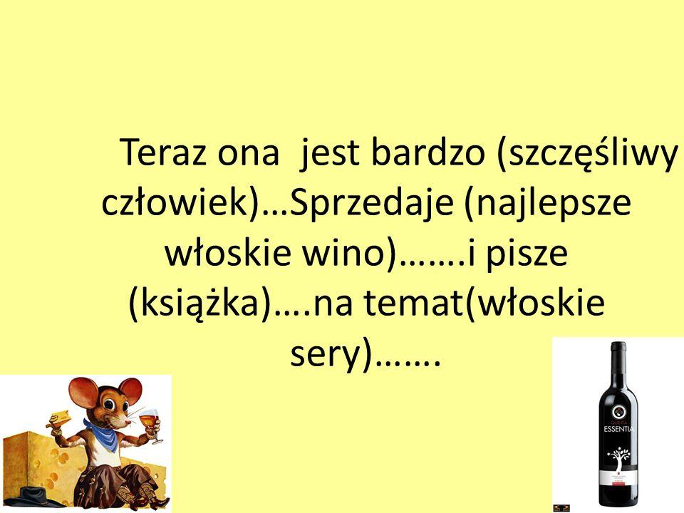 Teraz ona jest bardzo (szczęśliwy człowiek)…Sprzedaje (najlepsze włoskie wino)…….i pisze (książka)….na temat(włoskie sery)…….