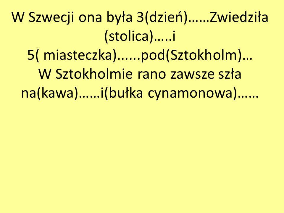 W Szwecji ona była 3(dzień)……Zwiedziła (stolica)…..i 5( miasteczka)......pod(Sztokholm)… W Sztokholmie rano zawsze szła na(kawa)……i(bułka cynamonowa)……