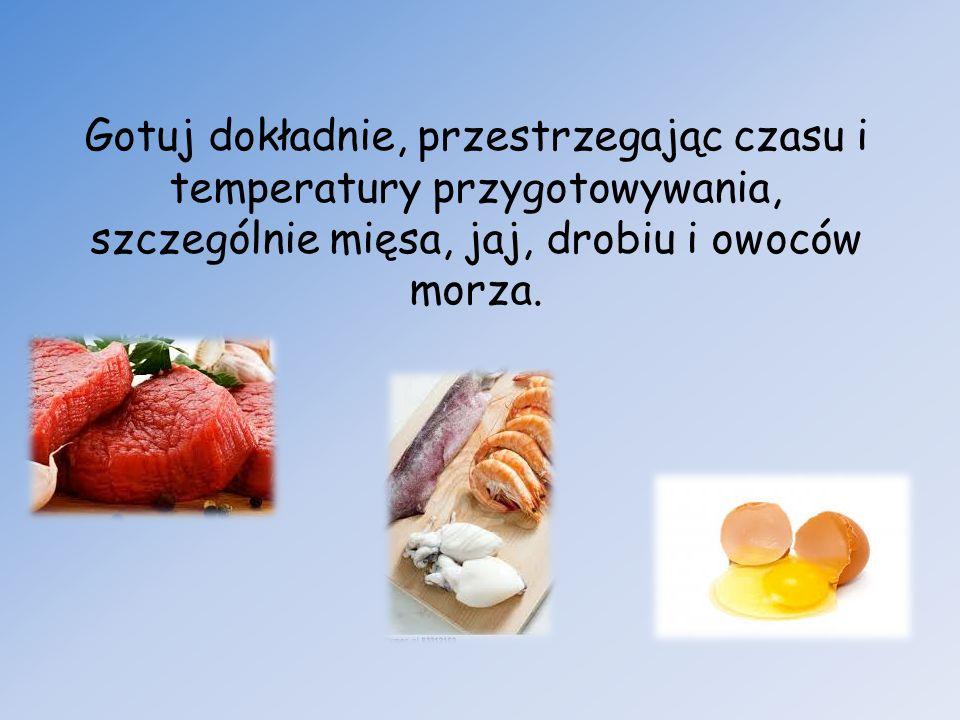 Gotuj dokładnie, przestrzegając czasu i temperatury przygotowywania, szczególnie mięsa, jaj, drobiu i owoców morza.