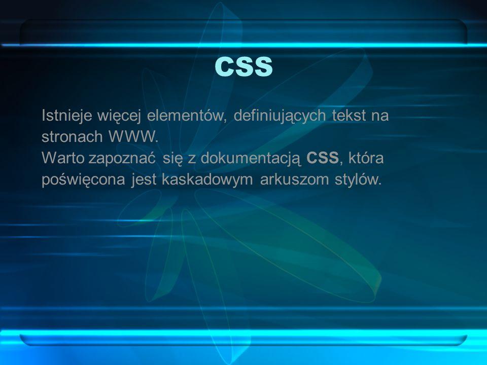 CSS Istnieje więcej elementów, definiujących tekst na stronach WWW. Warto zapoznać się z dokumentacją CSS, która poświęcona jest kaskadowym arkuszom s