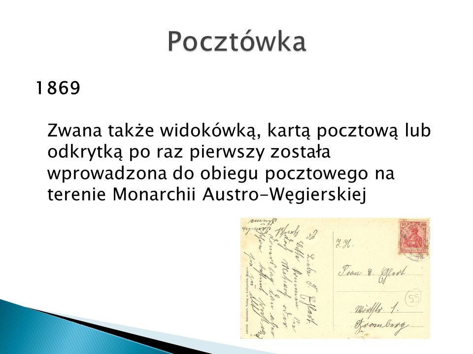 1869 Zwana także widokówką, kartą pocztową lub odkrytką po raz pierwszy została wprowadzona do obiegu pocztowego na terenie Monarchii Austro-Węgierski