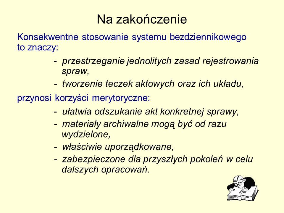 Na zakończenie Konsekwentne stosowanie systemu bezdziennikowego to znaczy: - przestrzeganie jednolitych zasad rejestrowania spraw, - tworzenie teczek