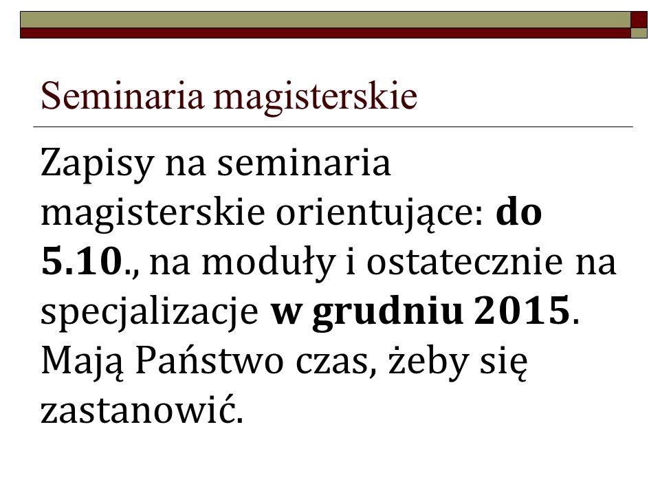 Seminaria magisterskie Zapisy na seminaria magisterskie orientujące: do 5.10., na moduły i ostatecznie na specjalizacje w grudniu 2015.