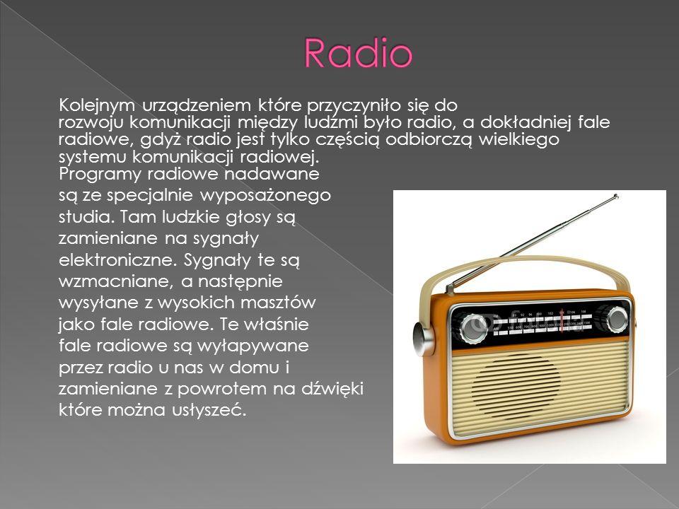 Kolejnym urządzeniem które przyczyniło się do rozwoju komunikacji między ludźmi było radio, a dokładniej fale radiowe, gdyż radio jest tylko częścią odbiorczą wielkiego systemu komunikacji radiowej.