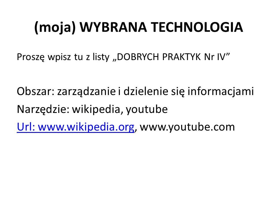 """(moja) WYBRANA TECHNOLOGIA Proszę wpisz tu z listy """"DOBRYCH PRAKTYK Nr IV Obszar: zarządzanie i dzielenie się informacjami Narzędzie: wikipedia, youtube Url: www.wikipedia.orgUrl: www.wikipedia.org, www.youtube.com"""