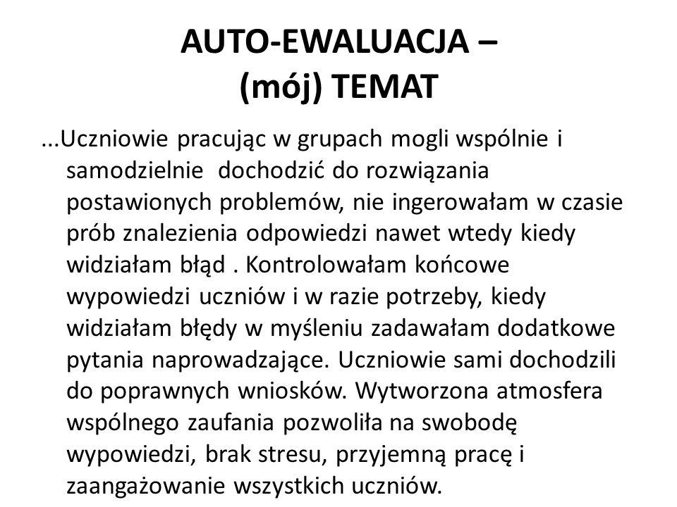AUTO-EWALUACJA – (mój) TEMAT...Uczniowie pracując w grupach mogli wspólnie i samodzielnie dochodzić do rozwiązania postawionych problemów, nie ingerow