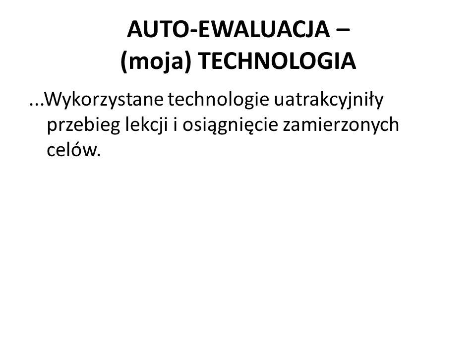 AUTO-EWALUACJA – (moja) TECHNOLOGIA...Wykorzystane technologie uatrakcyjniły przebieg lekcji i osiągnięcie zamierzonych celów.