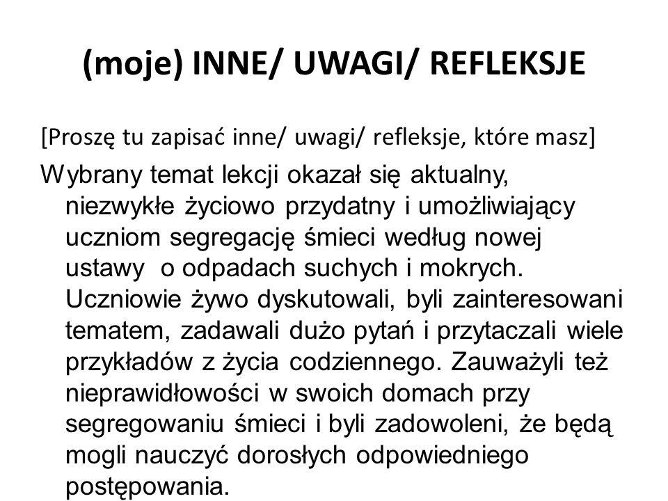 (moje) INNE/ UWAGI/ REFLEKSJE [Proszę tu zapisać inne/ uwagi/ refleksje, które masz] Wybrany temat lekcji okazał się aktualny, niezwykłe życiowo przyd