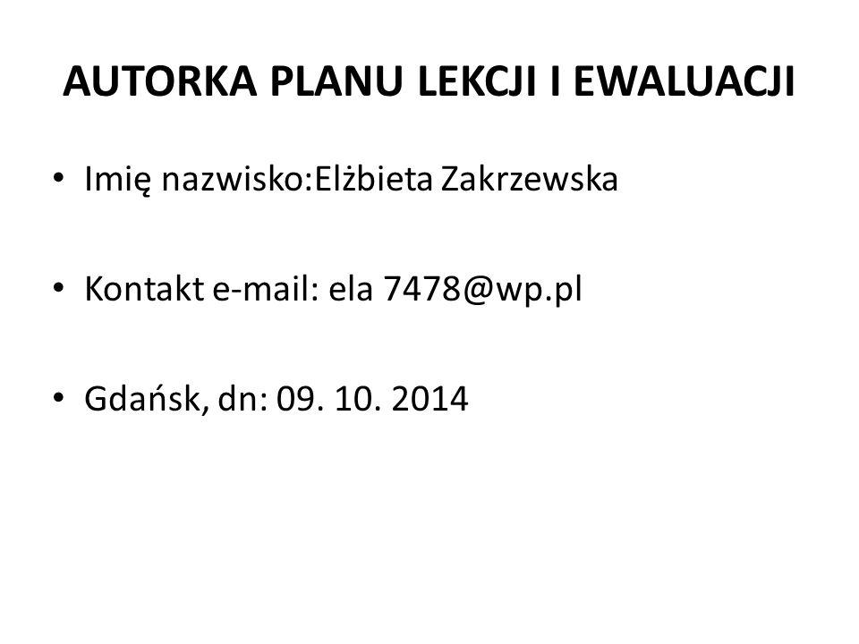 AUTORKA PLANU LEKCJI I EWALUACJI Imię nazwisko:Elżbieta Zakrzewska Kontakt e-mail: ela 7478@wp.pl Gdańsk, dn: 09. 10. 2014