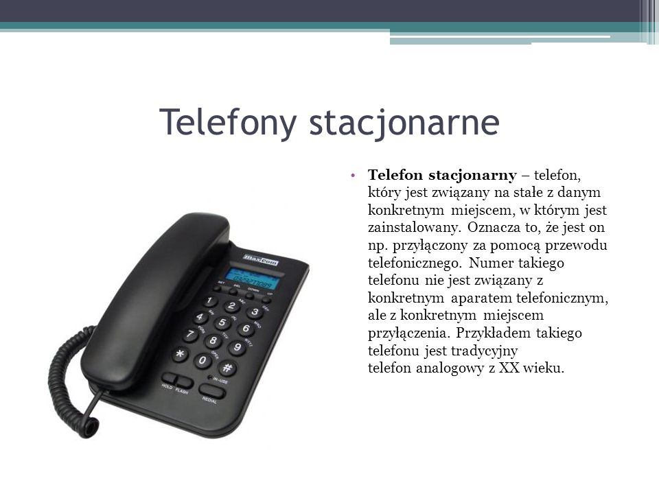 Telefony stacjonarne Telefon stacjonarny – telefon, który jest związany na stałe z danym konkretnym miejscem, w którym jest zainstalowany.