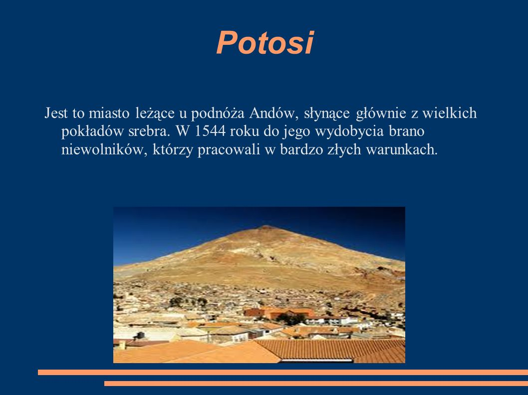 Potosi Jest to miasto leżące u podnóża Andów, słynące głównie z wielkich pokładów srebra. W 1544 roku do jego wydobycia brano niewolników, którzy prac