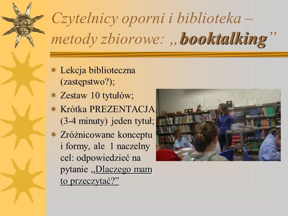 """booktalking Czytelnicy oporni i biblioteka – metody zbiorowe: """"booktalking  """"Gawędy o książkach  Nowoczesna forma prezentacji książek,  Wykorzystywane doświadczenia marketingowe,  Metoda idealna do wykorzystania w praktyce bibliotekarza szkolnego,  Prezentacja literatury pięknej i literatury niebeletrystycznej."""