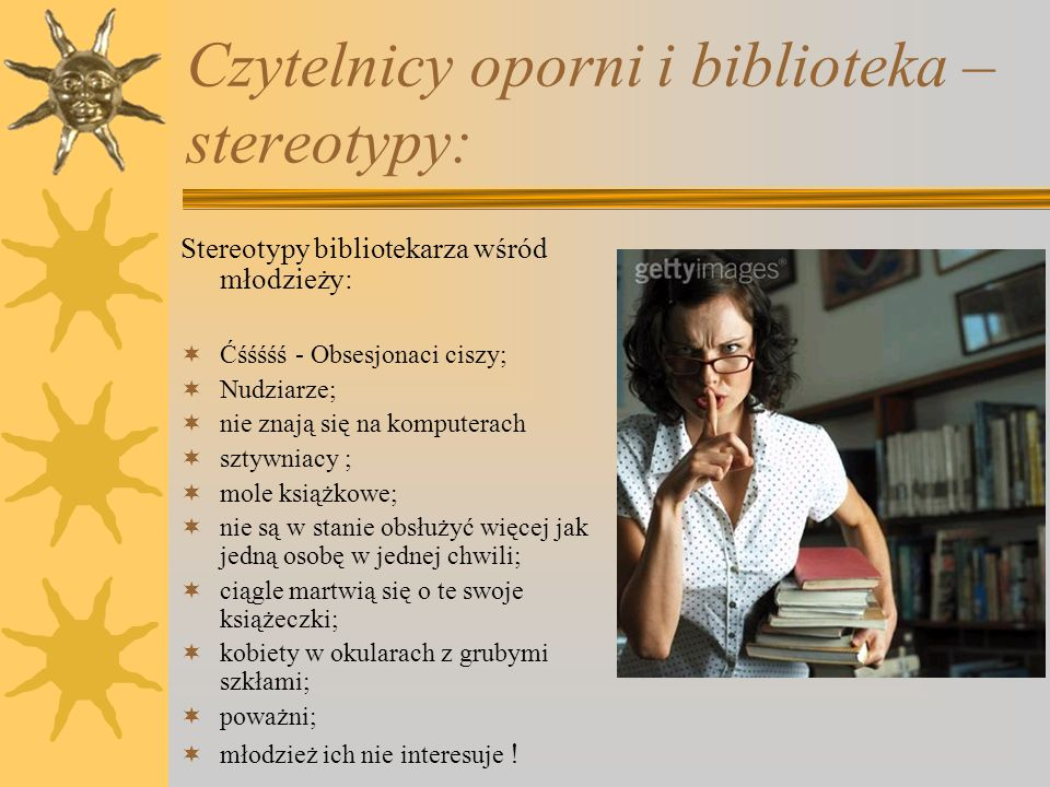 Czytelnicy oporni i biblioteka - stereotypy: Stereotypy młodzieży wśród bibliotekarzy:  Głośni i nieznośni;  Pełni energii i entuzjazmu;  Niezorganizowani i działający chaotycznie;  Kierujący się emocjami;  Pozbawieni szacunku;  Nieprzewidywalni;  Tylko telewizja i komputery ich interesują;  Dziwnie wyglądają;  Biblioteki ich nie interesują!