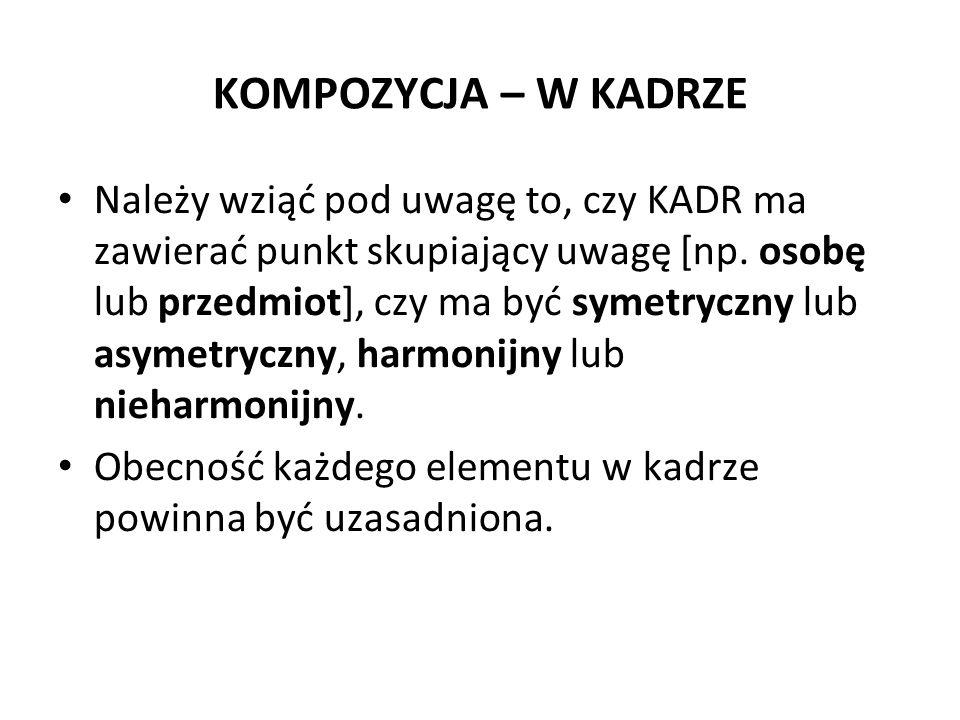 KOMPOZYCJA – W KADRZE Należy wziąć pod uwagę to, czy KADR ma zawierać punkt skupiający uwagę [np. osobę lub przedmiot], czy ma być symetryczny lub asy