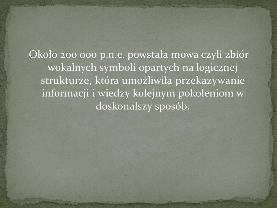 Około 200 000 p.n.e. powstała mowa czyli zbiór wokalnych symboli opartych na logicznej strukturze, która umożliwiła przekazywanie informacji i wiedzy