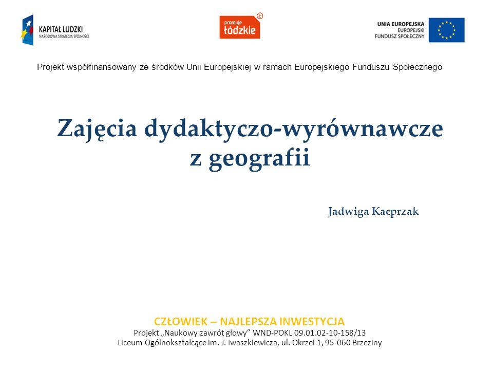 Zajęcia dydaktyczo-wyrównawcze z geografii Jadwiga Kacprzak Projekt współfinansowany ze środków Unii Europejskiej w ramach Europejskiego Funduszu Społ