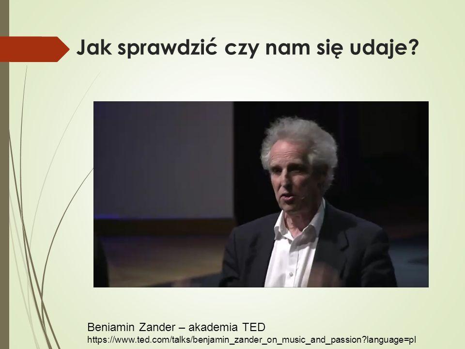 Jak sprawdzić czy nam się udaje? Beniamin Zander – akademia TED https://www.ted.com/talks/benjamin_zander_on_music_and_passion?language=pl