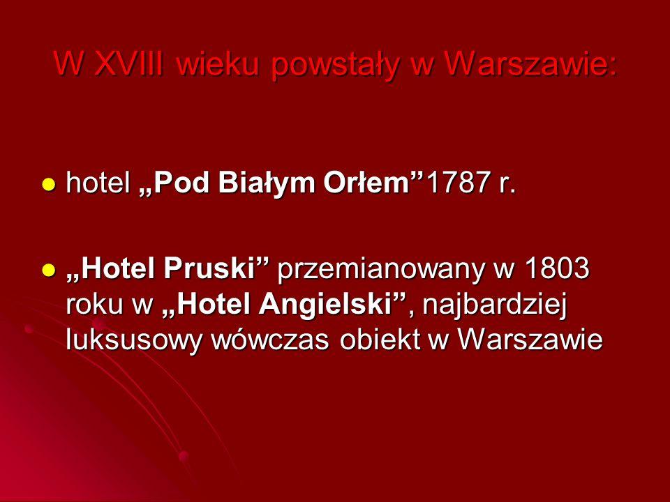 """W XVIII wieku powstały w Warszawie: hotel """"Pod Białym Orłem""""1787 r. hotel """"Pod Białym Orłem""""1787 r. """"Hotel Pruski"""" przemianowany w 1803 roku w """"Hotel"""