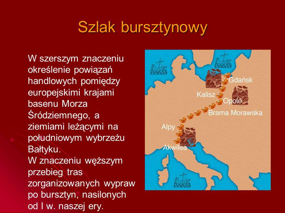 Szlak bursztynowy W szerszym znaczeniu określenie powiązań handlowych pomiędzy europejskimi krajami basenu Morza Śródziemnego, a ziemiami leżącymi na