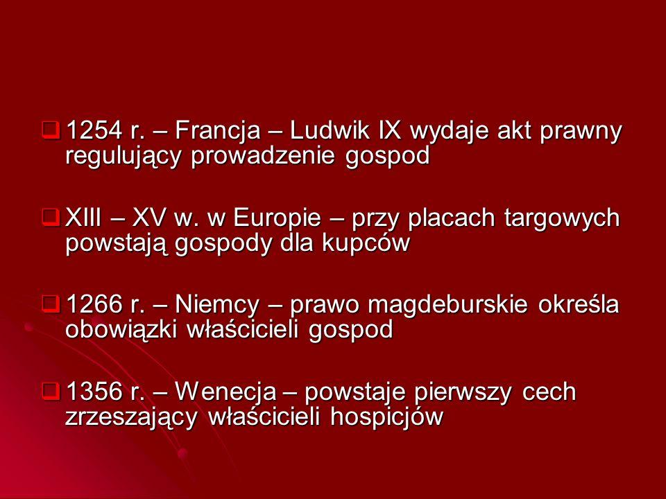  1254 r. – Francja – Ludwik IX wydaje akt prawny regulujący prowadzenie gospod  XIII – XV w. w Europie – przy placach targowych powstają gospody dla