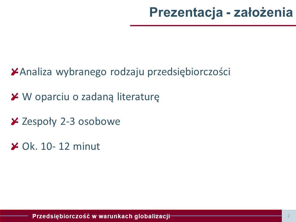 Przedsiębiorczość w warunkach globalizacji Prezentacja - założenia Analiza wybranego rodzaju przedsiębiorczości W oparciu o zadaną literaturę Zespoły 2-3 osobowe Ok.