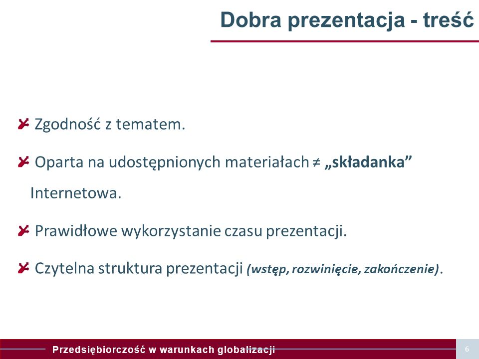 Przedsiębiorczość w warunkach globalizacji 7 Dobra prezentacja multimedialna Forma podporządkowana treści (wzbogaca ją a nie zastępuje).