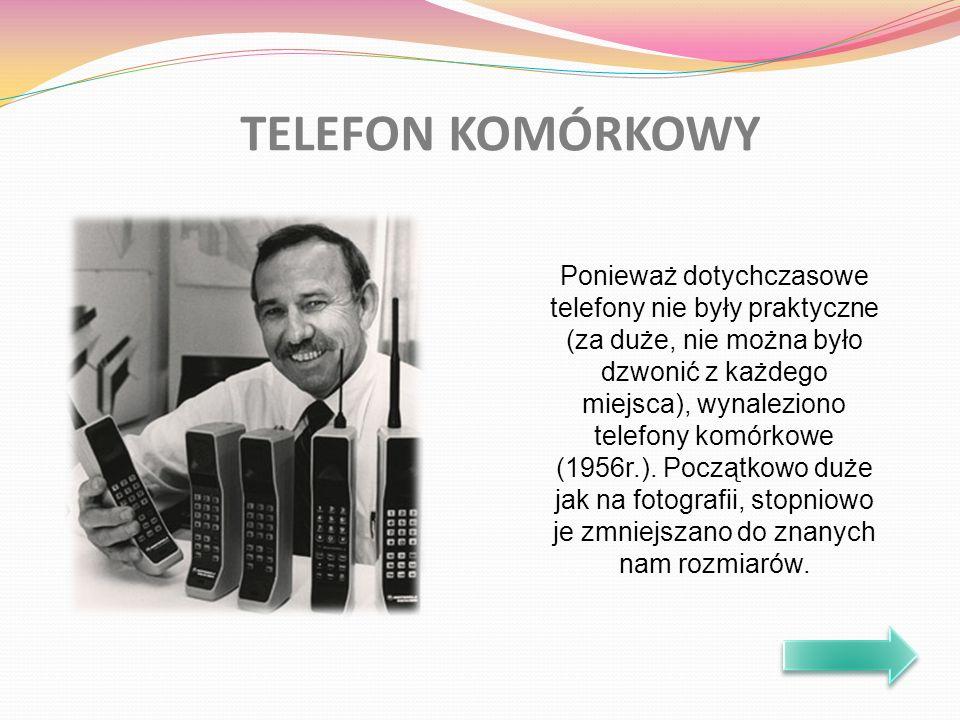 TELEFON KOMÓRKOWY Ponieważ dotychczasowe telefony nie były praktyczne (za duże, nie można było dzwonić z każdego miejsca), wynaleziono telefony komórkowe (1956r.).