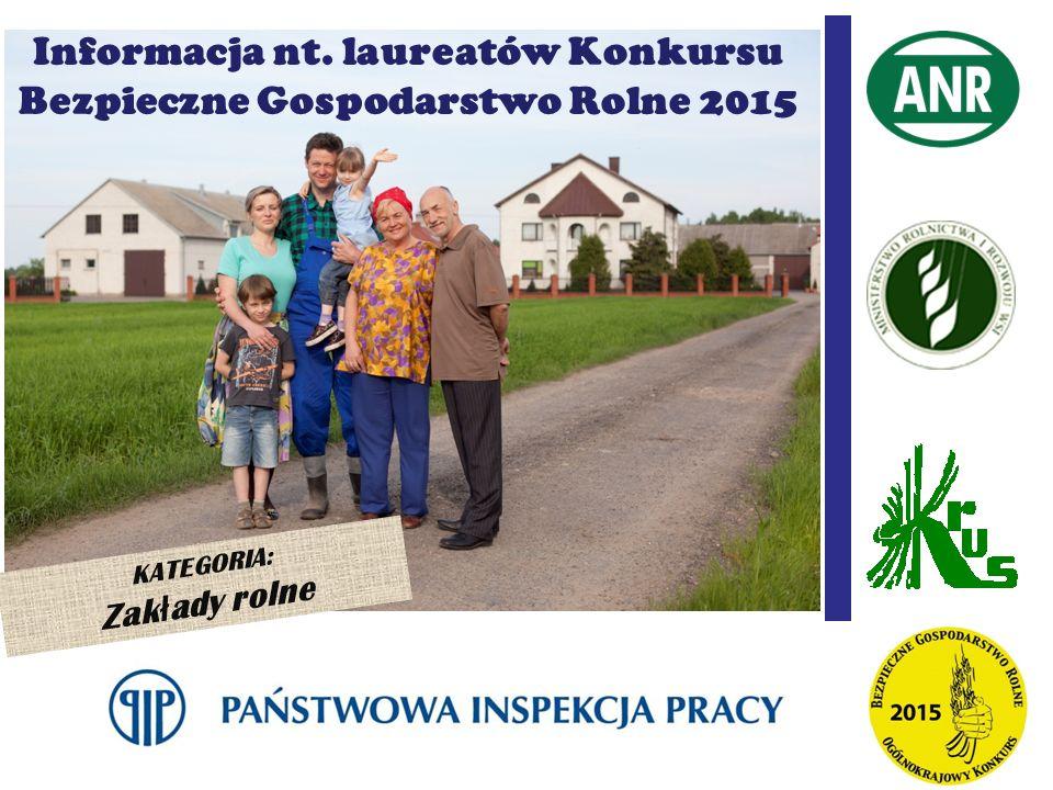 KATEGORIA: Zak ł ady rolne Informacja nt. laureatów Konkursu Bezpieczne Gospodarstwo Rolne 2015
