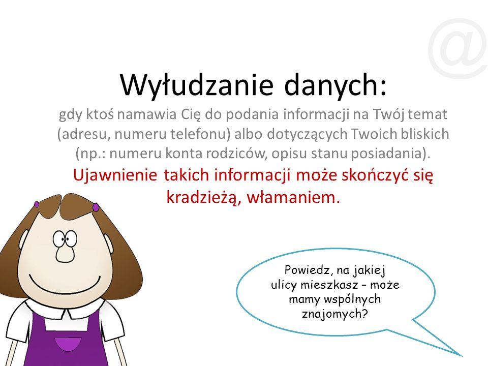 Wyłudzanie danych: gdy ktoś namawia Cię do podania informacji na Twój temat (adresu, numeru telefonu) albo dotyczących Twoich bliskich (np.: numeru konta rodziców, opisu stanu posiadania).
