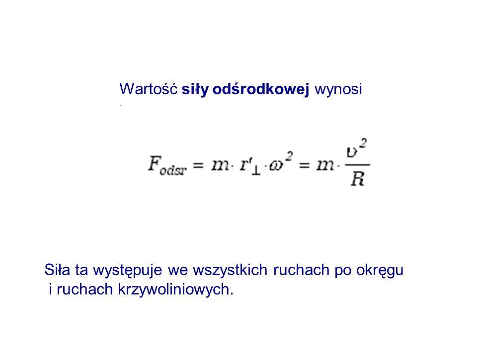 Wartość siły odśrodkowej wynosi. Siła ta występuje we wszystkich ruchach po okręgu i ruchach krzywoliniowych.
