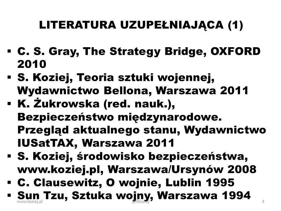 www.koziej.pl4 LITERATURA UZUPEŁNIAJĄCA (1)  C. S. Gray, The Strategy Bridge, OXFORD 2010  S. Koziej, Teoria sztuki wojennej, Wydawnictwo Bellona, W