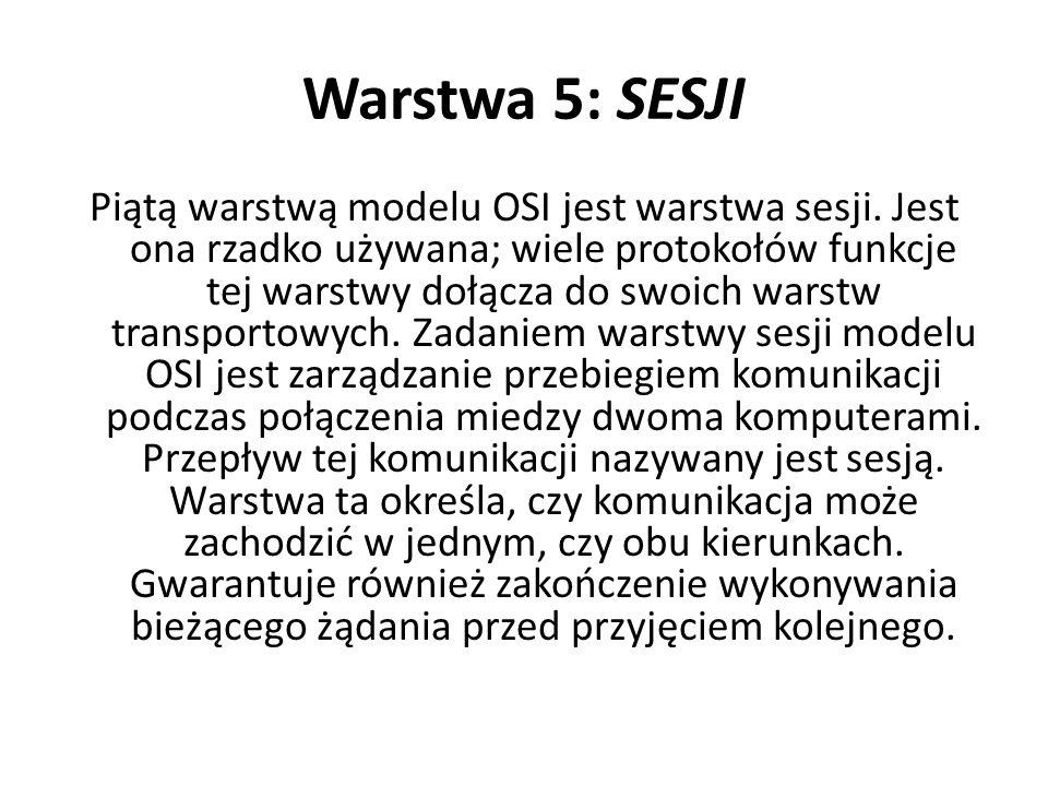 Warstwa 5: SESJI Piątą warstwą modelu OSI jest warstwa sesji. Jest ona rzadko używana; wiele protokołów funkcje tej warstwy dołącza do swoich warstw t