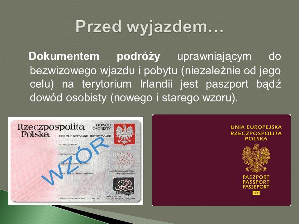 Dokumentem podróży uprawniającym do bezwizowego wjazdu i pobytu (niezależnie od jego celu) na terytorium Irlandii jest paszport bądź dowód osobisty (nowego i starego wzoru).