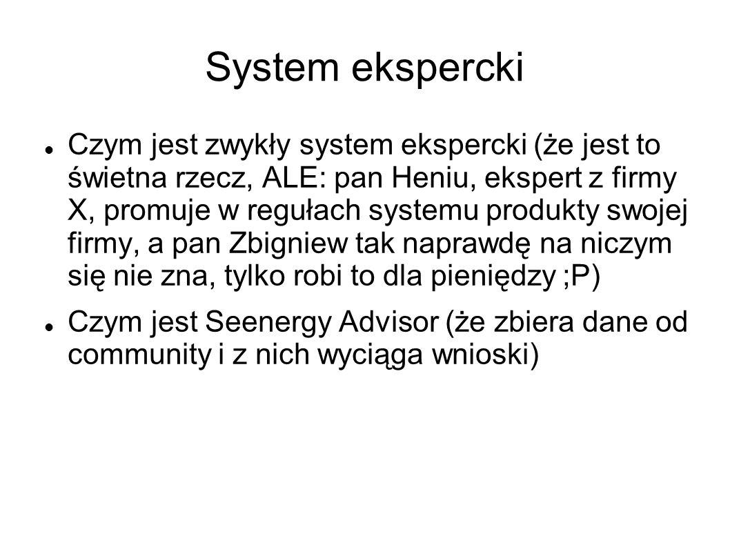 System ekspercki Czym jest zwykły system ekspercki (że jest to świetna rzecz, ALE: pan Heniu, ekspert z firmy X, promuje w regułach systemu produkty swojej firmy, a pan Zbigniew tak naprawdę na niczym się nie zna, tylko robi to dla pieniędzy ;P) Czym jest Seenergy Advisor (że zbiera dane od community i z nich wyciąga wnioski)