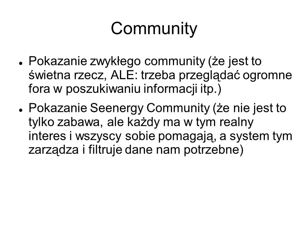 Community Pokazanie zwykłego community (że jest to świetna rzecz, ALE: trzeba przeglądać ogromne fora w poszukiwaniu informacji itp.) Pokazanie Seenergy Community (że nie jest to tylko zabawa, ale każdy ma w tym realny interes i wszyscy sobie pomagają, a system tym zarządza i filtruje dane nam potrzebne)
