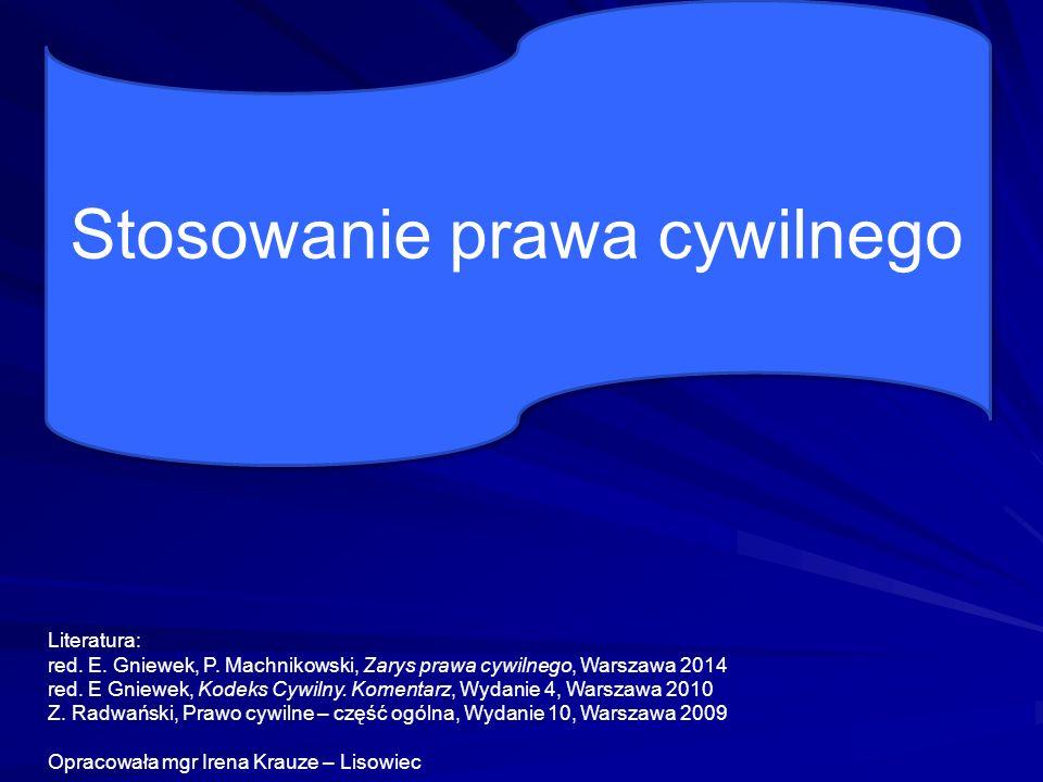 Stosowanie prawa cywilnego Literatura: red. E. Gniewek, P. Machnikowski, Zarys prawa cywilnego, Warszawa 2014 red. E Gniewek, Kodeks Cywilny. Komentar