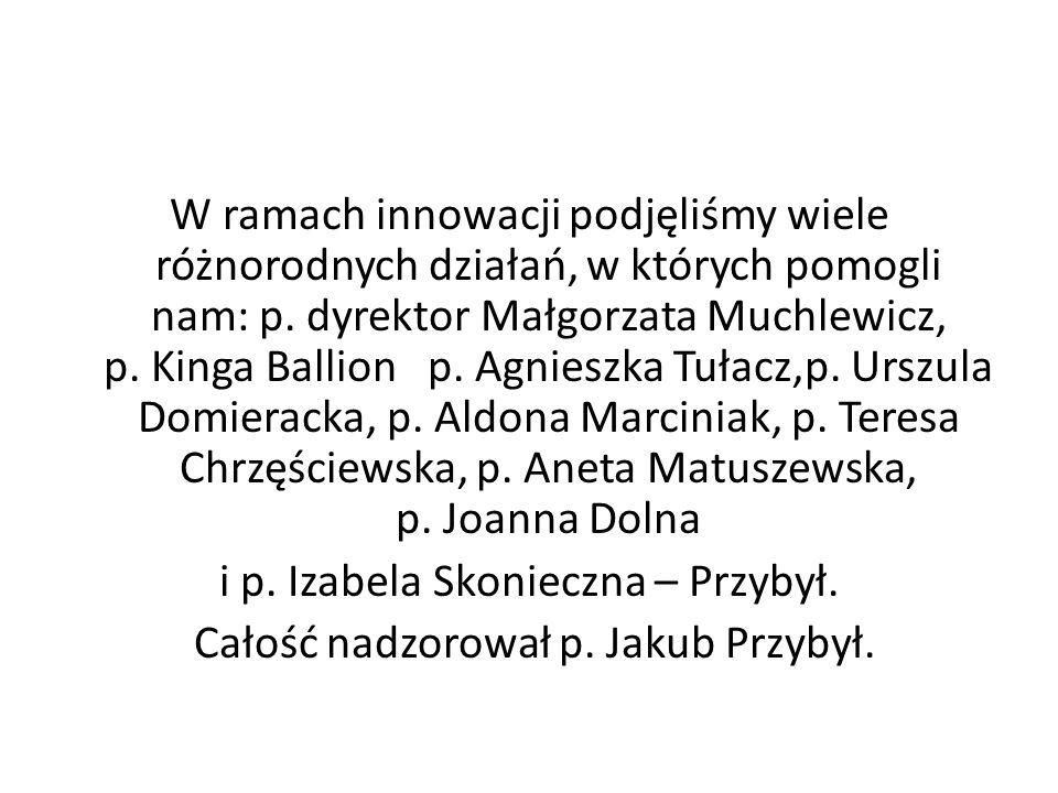 W ramach innowacji podjęliśmy wiele różnorodnych działań, w których pomogli nam: p. dyrektor Małgorzata Muchlewicz, p. Kinga Ballion p. Agnieszka Tuła