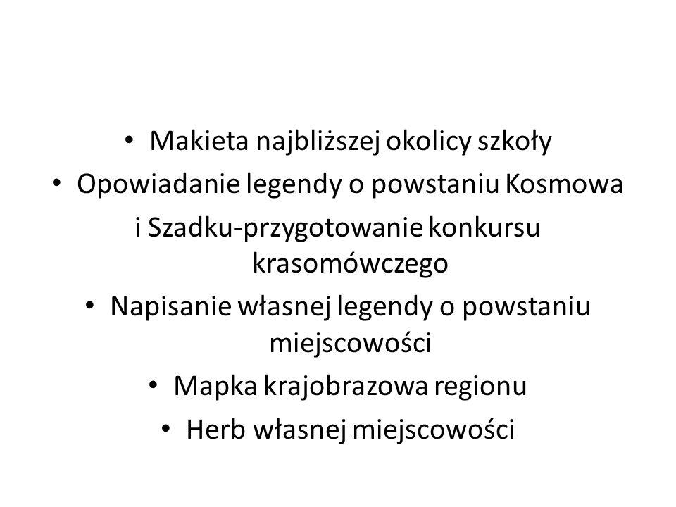 Makieta najbliższej okolicy szkoły Opowiadanie legendy o powstaniu Kosmowa i Szadku-przygotowanie konkursu krasomówczego Napisanie własnej legendy o p