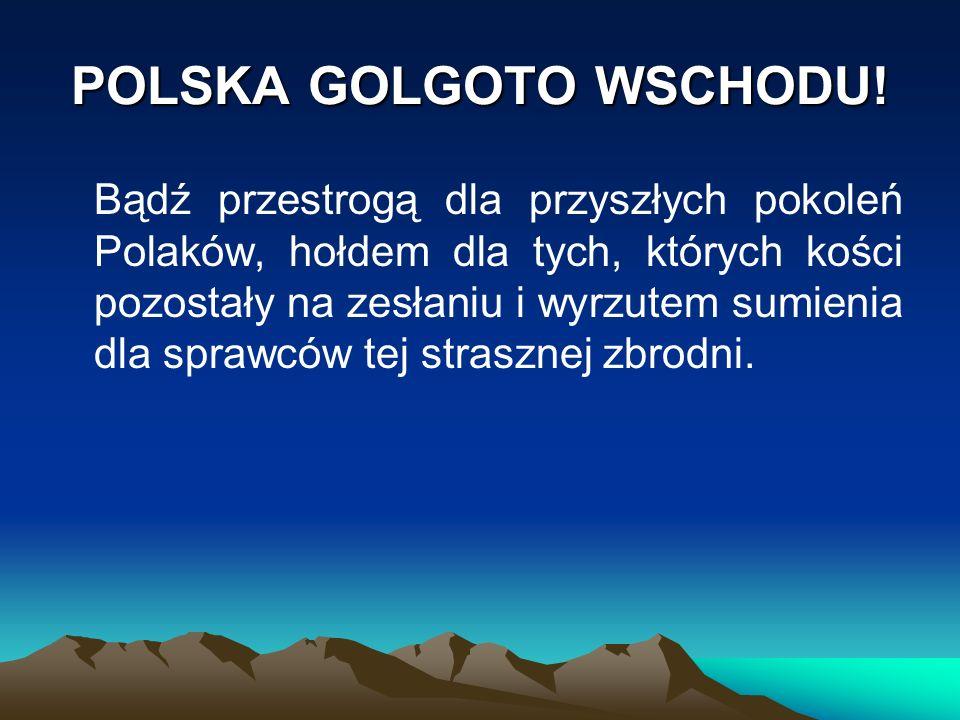 POLSKA GOLGOTO WSCHODU! Bądź przestrogą dla przyszłych pokoleń Polaków, hołdem dla tych, których kości pozostały na zesłaniu i wyrzutem sumienia dla s