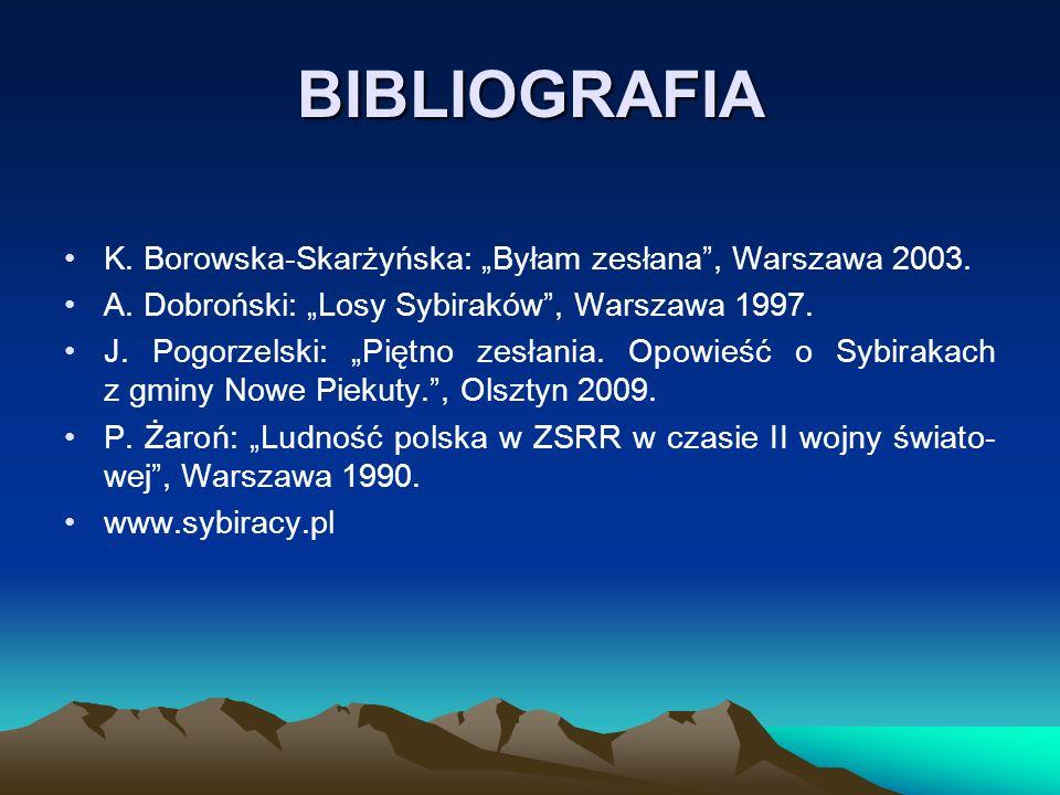 """BIBLIOGRAFIA K. Borowska-Skarżyńska: """"Byłam zesłana"""", Warszawa 2003. A. Dobroński: """"Losy Sybiraków"""", Warszawa 1997. J. Pogorzelski: """"Piętno zesłania."""