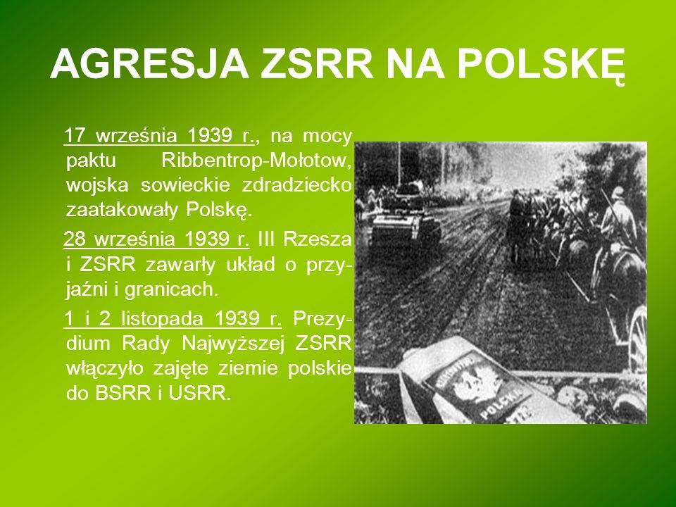 AGRESJA ZSRR NA POLSKĘ 17 września 1939 r., na mocy paktu Ribbentrop-Mołotow, wojska sowieckie zdradziecko zaatakowały Polskę. 28 września 1939 r. III