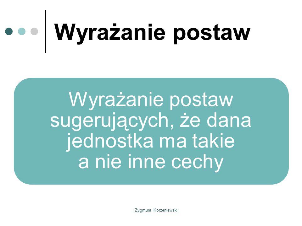 Zygmunt Korzeniewski Wyrażanie postaw Wyrażanie postaw sugerujących, że dana jednostka ma takie a nie inne cechy
