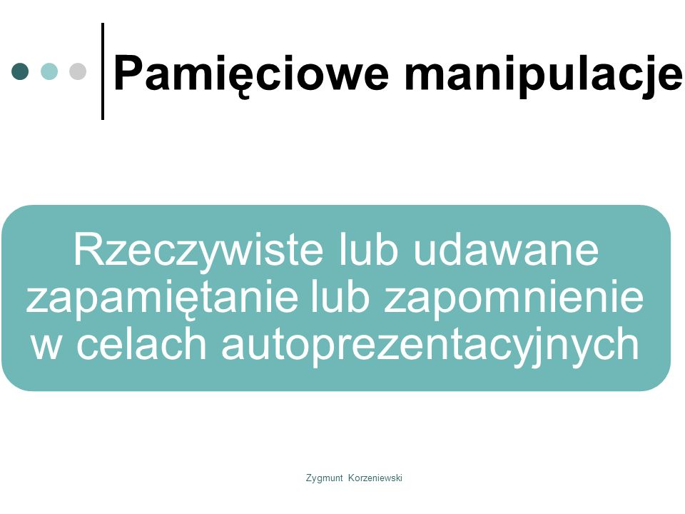 Zygmunt Korzeniewski Pamięciowe manipulacje Rzeczywiste lub udawane zapamiętanie lub zapomnienie w celach autoprezentacyjnych