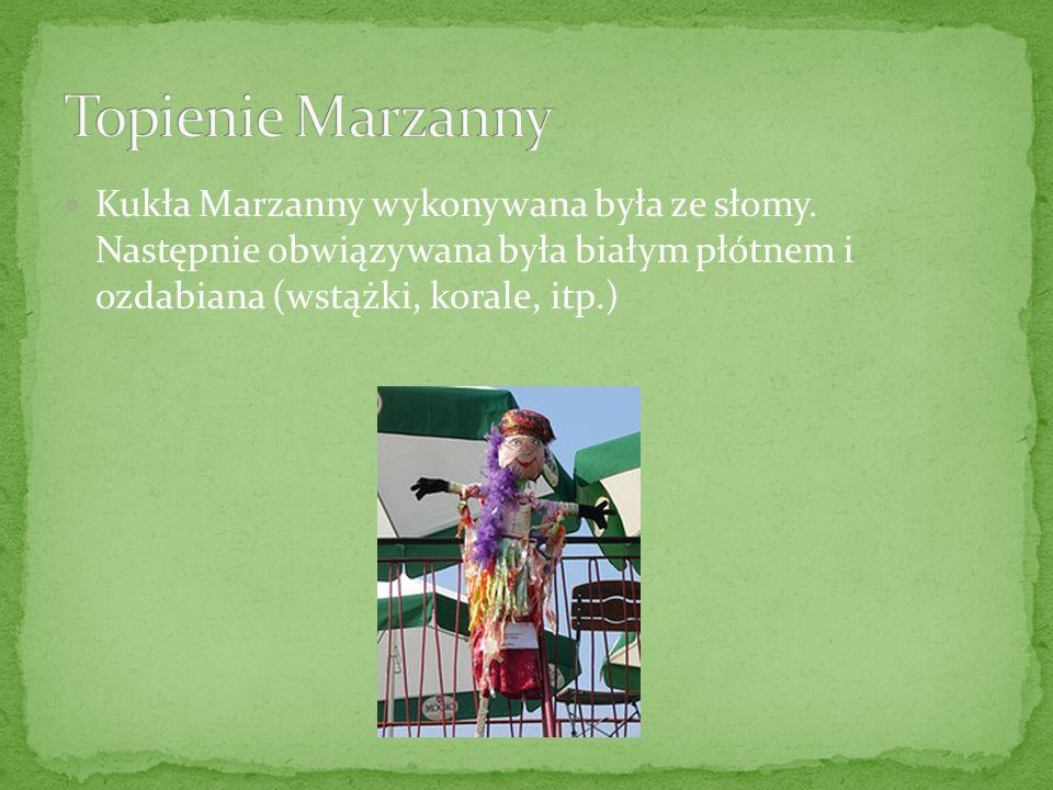 Kukła Marzanny wykonywana była ze słomy. Następnie obwiązywana była białym płótnem i ozdabiana (wstążki, korale, itp.)