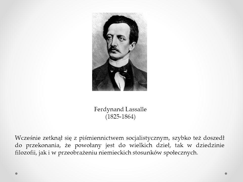 Ferdynand Lassalle (1825-1864) Wcześnie zetknął się z piśmiennictwem socjalistycznym, szybko też doszedł do przekonania, że powołany jest do wielkich dzieł, tak w dziedzinie filozofii, jak i w przeobrażeniu niemieckich stosunków społecznych.