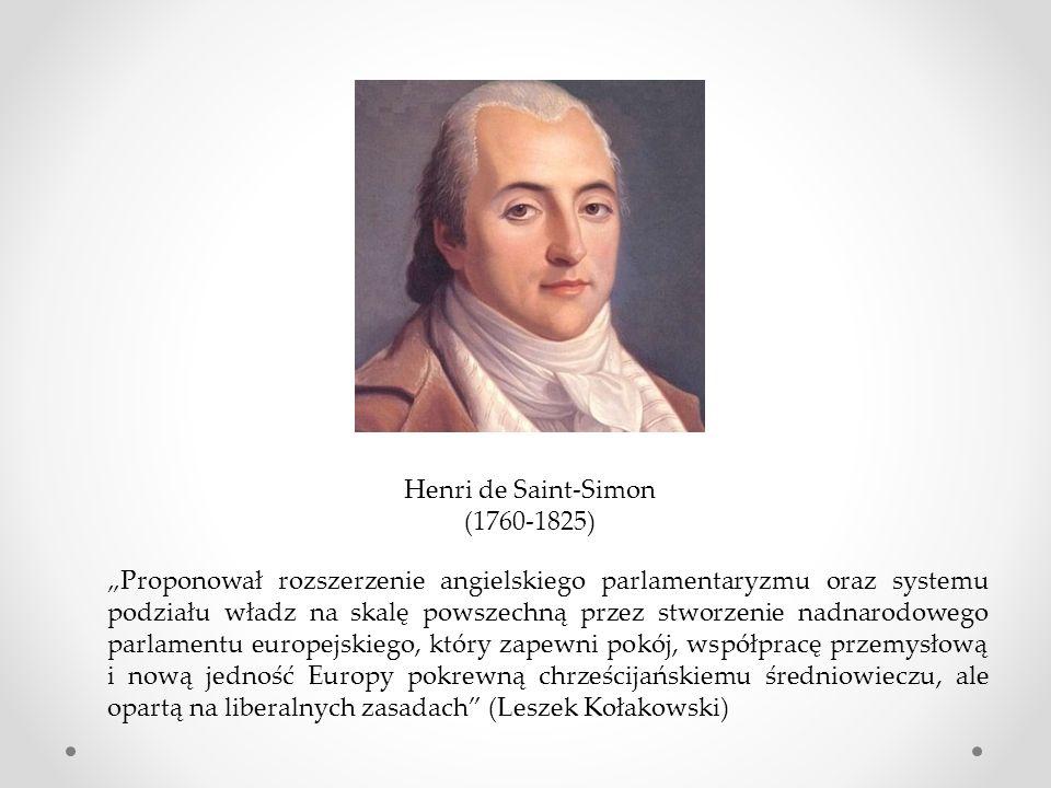 """Henri de Saint-Simon (1760-1825) """"Proponował rozszerzenie angielskiego parlamentaryzmu oraz systemu podziału władz na skalę powszechną przez stworzenie nadnarodowego parlamentu europejskiego, który zapewni pokój, współpracę przemysłową i nową jedność Europy pokrewną chrześcijańskiemu średniowieczu, ale opartą na liberalnych zasadach (Leszek Kołakowski)"""
